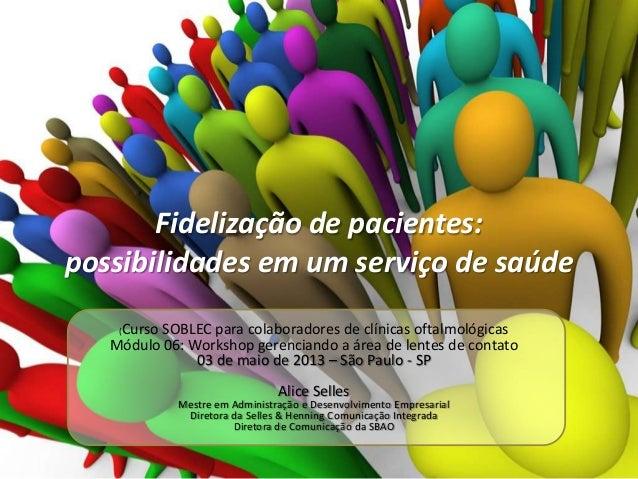 Fidelização de pacientes: possibilidades em um serviço de saúde Curso SOBLEC para colaboradores de clínicas oftalmológicas...