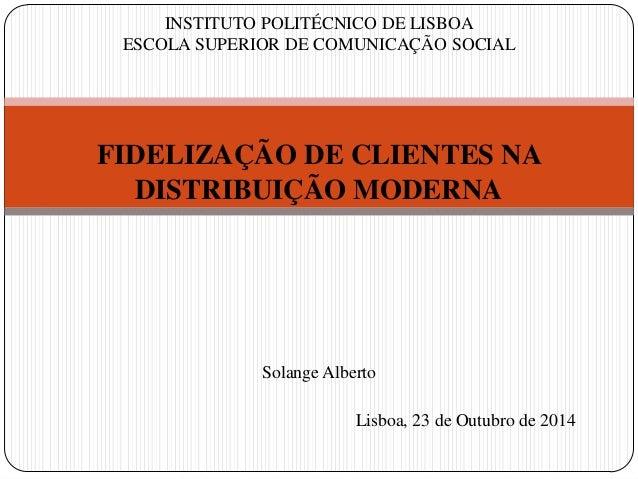 INSTITUTO POLITÉCNICO DE LISBOA ESCOLA SUPERIOR DE COMUNICAÇÃO SOCIAL FIDELIZAÇÃO DE CLIENTES NA DISTRIBUIÇÃO MODERNA Sola...