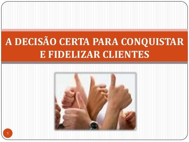 A DECISÃO CERTA PARA CONQUISTAR E FIDELIZAR CLIENTES<br />1<br />