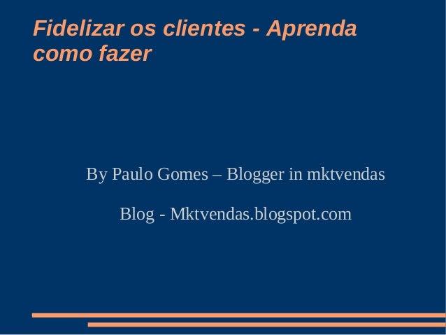 Fidelizar os clientes - Aprenda como fazer By Paulo Gomes – Blogger in mktvendas Blog - Mktvendas.blogspot.com