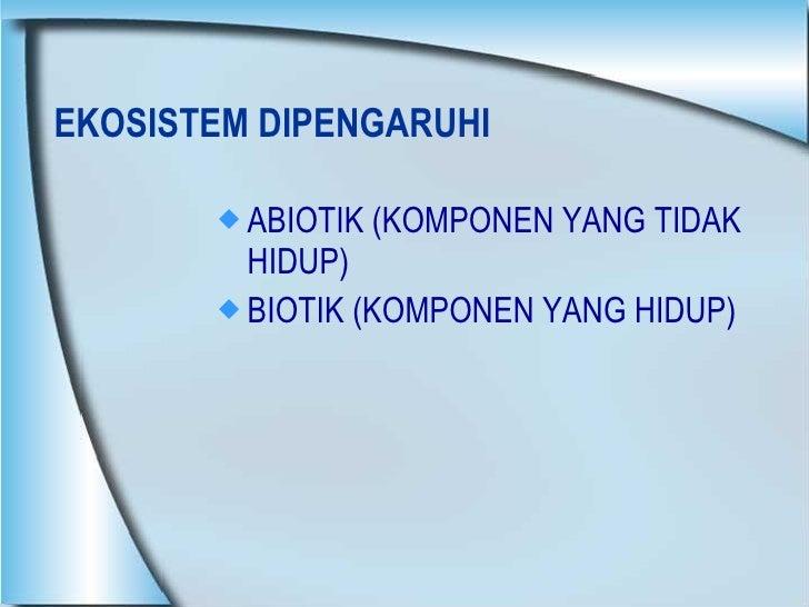 EKOSISTEM DIPENGARUHI  <ul><li>ABIOTIK (KOMPONEN YANG TIDAK HIDUP) </li></ul><ul><li>BIOTIK (KOMPONEN YANG HIDUP) </li></ul>