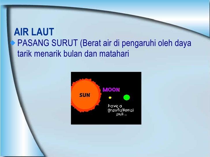 AIR LAUT <ul><li>PASANG SURUT (Berat air di pengaruhi oleh daya tarik menarik bulan dan matahari  </li></ul>