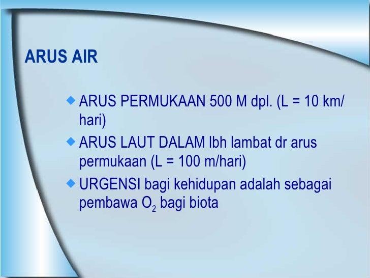 ARUS AIR <ul><li>ARUS PERMUKAAN 500 M dpl. (L = 10 km/hari) </li></ul><ul><li>ARUS LAUT DALAM lbh lambat dr arus permukaan...