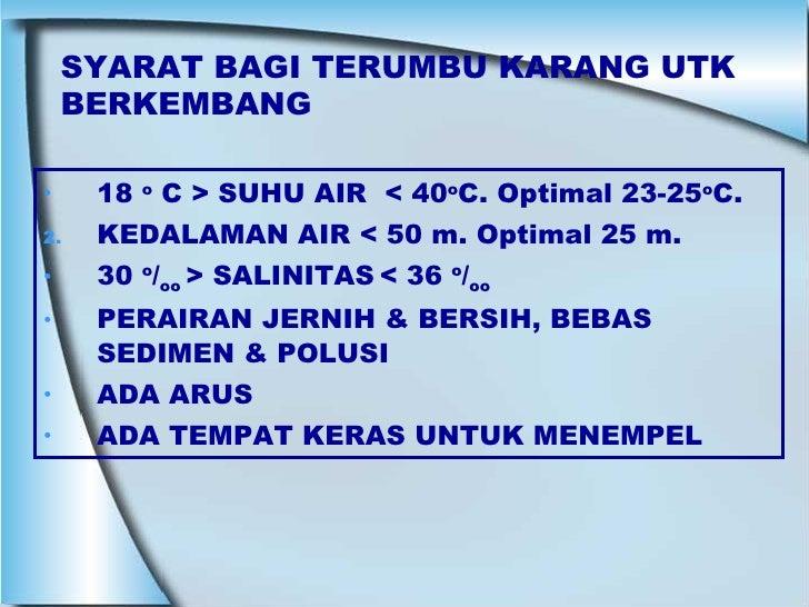 SYARAT BAGI TERUMBU KARANG UTK BERKEMBANG <ul><li>18  o  C > SUHU AIR  < 40 o C. Optimal 23-25 o C. </li></ul><ul><li>KEDA...