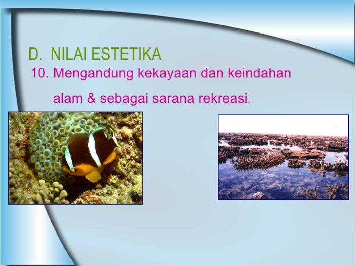 D.  NILAI ESTETIKA 10. Mengandung kekayaan dan keindahan  alam & sebagai sarana rekreasi .