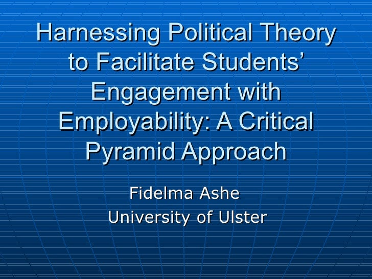 Harnessing Political Theory to Facilitate Students' Engagement with Employability: A Critical Pyramid Approach Fidelma Ash...