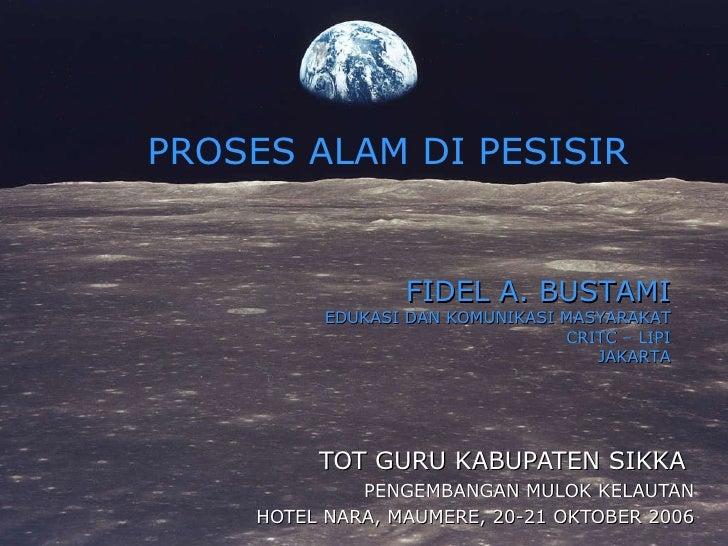 TOT GURU KABUPATEN SIKKA  PENGEMBANGAN MULOK KELAUTAN HOTEL NARA, MAUMERE, 20-21 OKTOBER 2006 PROSES ALAM DI PESISIR FIDEL...