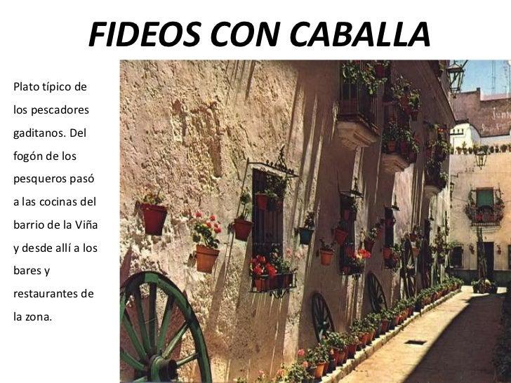 FIDEOS CON CABALLAPlato típico delos pescadoresgaditanos. Delfogón de lospesqueros pasóa las cocinas delbarrio de la Viñay...