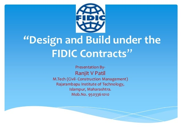 """""""Design and Build under the FIDIC Contracts"""" Presentation By- Ranjit V Patil M.Tech (Civil- Construction Management) Rajar..."""
