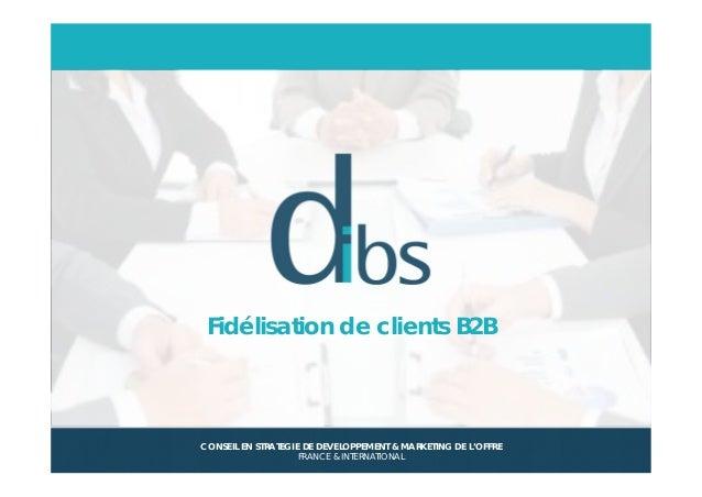 © Dibs I Confidentiel 1 Fidélisation de clients B2B CONSEIL EN STRATEGIE DE DEVELOPPEMENT & MARKETING DE L'OFFRE FRANCE & ...