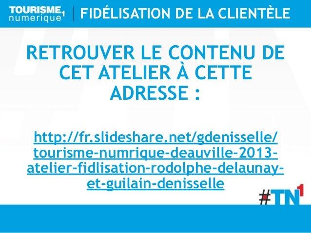 FIDÉLISATION DE LA CLIENTÈLERETROUVER LE CONTENU DE   CET ATELIER À CETTE        ADRESSE : http://fr.slideshare.net/gdenis...