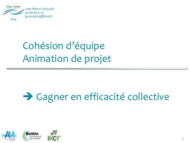 1 Jean-Pierre Conduché 06 88 08 01 17 jpconduche@free.fr 2014 Cohésion d'équipe Animation de projet  Gagner en efficacité...