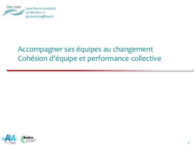 1 Jean-Pierre Conduché 06 88 08 01 17 jpconduche@free.fr Accompagner ses équipes au changement Cohésion d'équipe et perfor...
