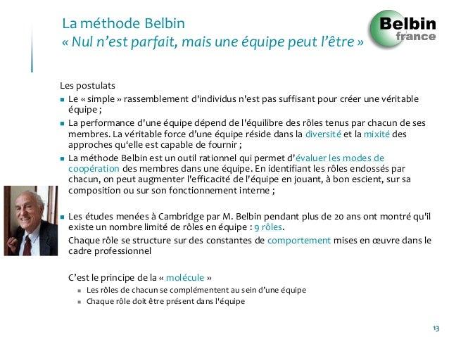 13La méthode Belbin« Nul n'est parfait, mais une équipe peut l'être »Les postulats Le « simple » rassemblement dindividus...