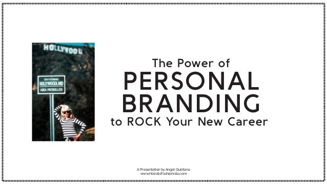 A Presentation by Angel Quintana www.HolisticFashionista.com The Power of PERSONAL BRANDING to ROCK Your New Career