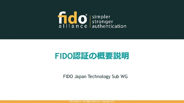 FIDO認証の概要説明 FIDO Japan Technology Sub WG FIDO Alliance | All Rights Reserved | Copyright 2017