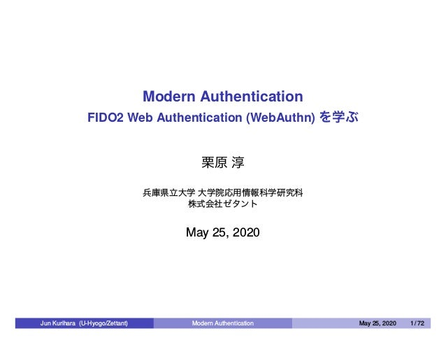 Modern Authentication FIDO2 Web Authentication (WebAuthn) を学ぶ 栗原 淳 兵庫県立大学 大学院応用情報科学研究科 株式会社ゼタント May 25, 2020 Jun Kurihara ...