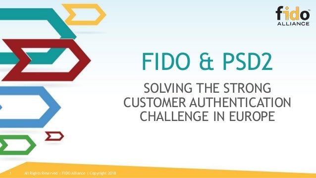 All Rights Reserved | FIDO Alliance | Copyright 20181 FIDO & PSD2 SOLVING THE STRONG CUSTOMER AUTHENTICATION CHALLENGE IN ...