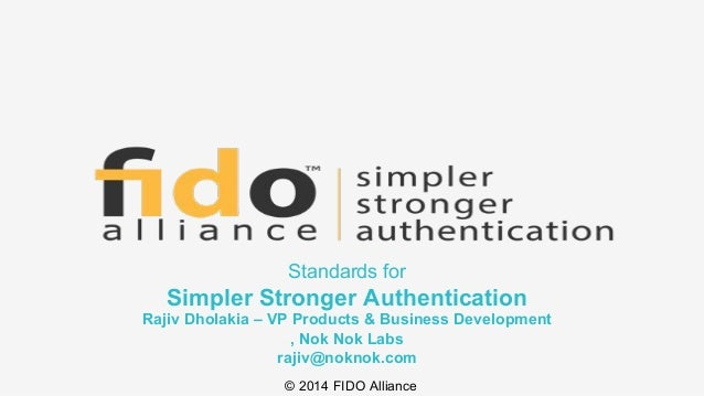 © 2014 FIDO Alliance Standards for Simpler Stronger Authentication Rajiv Dholakia – VP Products & Business Development , N...