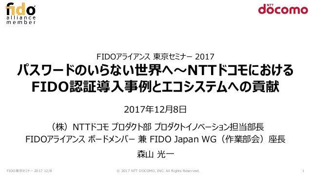 FIDOアライアンス 東京セミナー 2017 パスワードのいらない世界へ~NTTドコモにおける FIDO認証導入事例とエコシステムへの貢献 2017年12月8日 (株)NTTドコモ プロダクト部 プロダクトイノベーション担当部長 FIDOアライ...