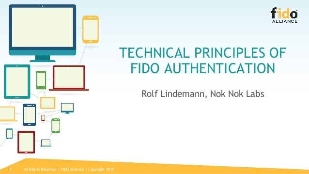1 TECHNICAL PRINCIPLES OF FIDO AUTHENTICATION Rolf Lindemann, Nok Nok Labs All Rights Reserved | FIDO Alliance | Copyright...