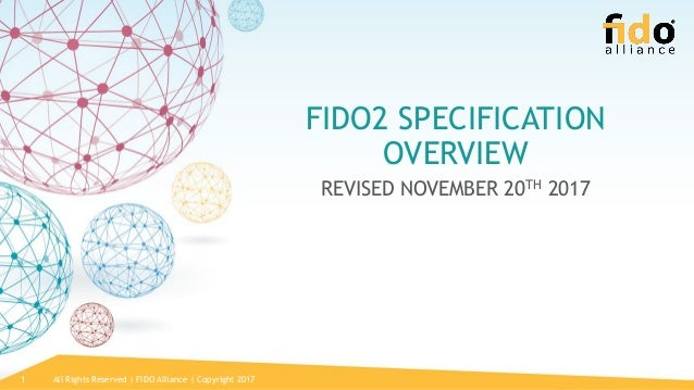 All Rights Reserved | FIDO Alliance | Copyright 20171 FIDO2 SPECIFICATION OVERVIEW REVISED NOVEMBER 20TH 2017