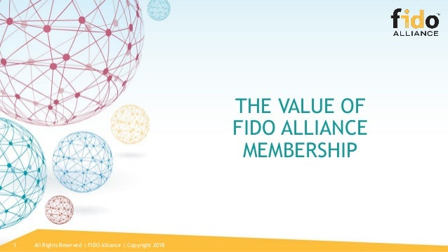 1 THE VALUE OF FIDO ALLIANCE MEMBERSHIP All Rights Reserved | FIDO Alliance | Copyright 2018