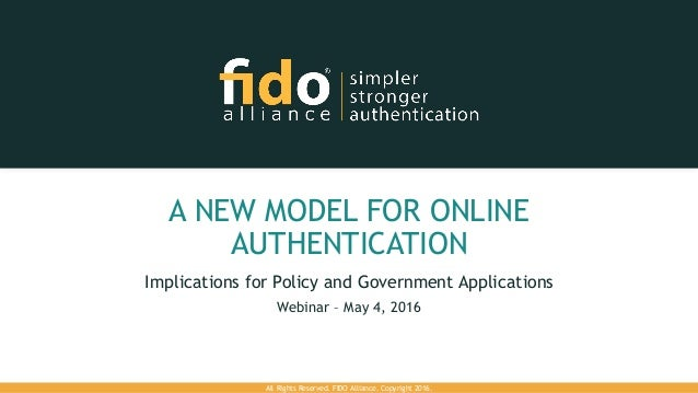 Implications for Policy and Government Applications Webinar – May 4, 2016 All Rights Reserved. FIDO Alliance. Copyright 20...