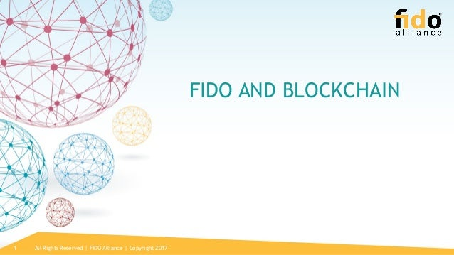 All Rights Reserved | FIDO Alliance | Copyright 20171 FIDO AND BLOCKCHAIN