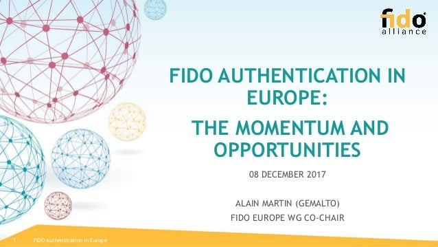 FIDO AUTHENTICATION IN EUROPE: THE MOMENTUM AND OPPORTUNITIES 08 DECEMBER 2017 ALAIN MARTIN (GEMALTO) FIDO EUROPE WG CO-CH...