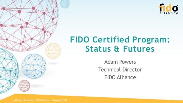 All Rights Reserved | FIDO Alliance | Copyright 20171 FIDO Certified Program: Status & Futures Adam Powers Technical Direc...