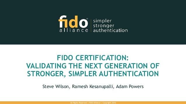 FIDO CERTIFICATION: VALIDATING THE NEXT GENERATION OF STRONGER, SIMPLER AUTHENTICATION Steve Wilson, Ramesh Kesanupalli, A...