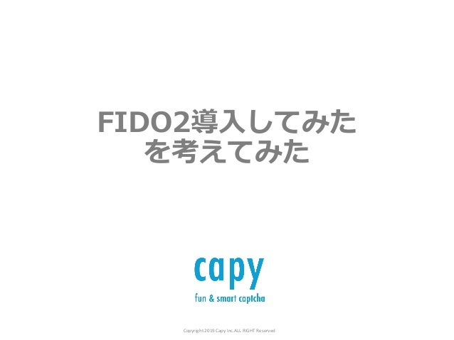 Copyright 2019 Capy Inc.ALL RIGHT Reserved FIDO2導⼊してみた を考えてみた