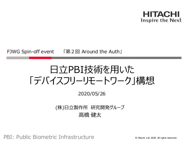© Hitachi, Ltd. 2020. All rights reserved. 日立PBI技術を用いた 「デバイスフリーリモートワーク」構想 2020/05/26 FJWG Spin-off event 「第2回 Around the A...