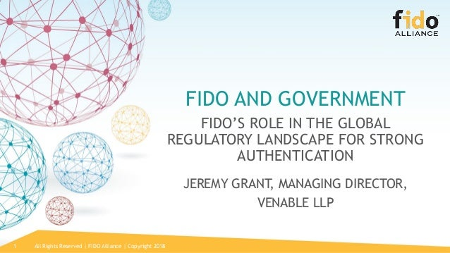 All Rights Reserved | FIDO Alliance | Copyright 20181 FIDO AND GOVERNMENT FIDO'S ROLE IN THE GLOBAL REGULATORY LANDSCAPE F...