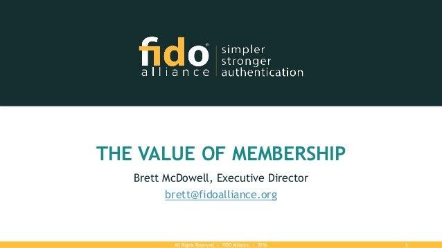 All Rights Reserved | FIDO Alliance | 2016 1 THE VALUE OF MEMBERSHIP Brett McDowell, Executive Director brett@fidoalliance...