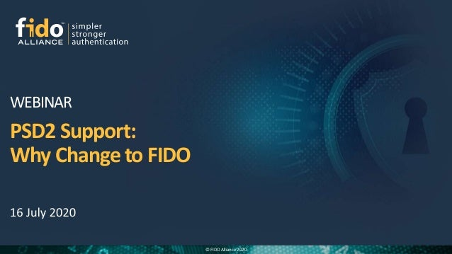 © FIDO Alliance 2020 PSD2 Support: Why Change to FIDO WEBINAR