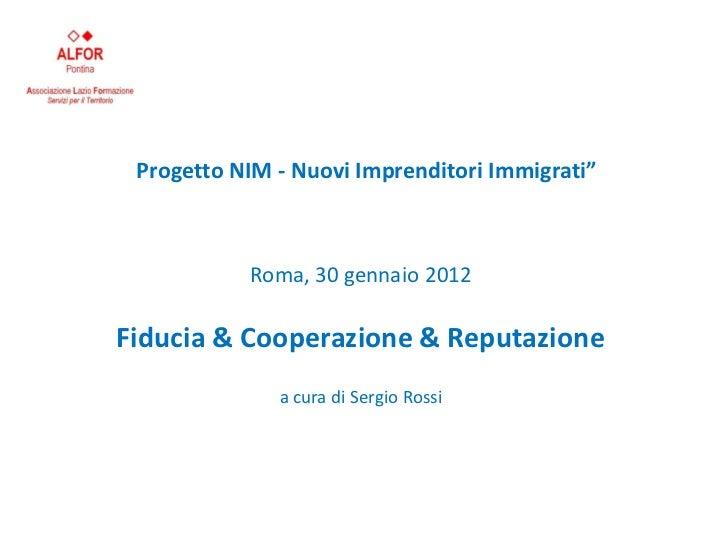 """Progetto NIM - Nuovi Imprenditori Immigrati""""           Roma, 30 gennaio 2012Fiducia & Cooperazione & Reputazione          ..."""