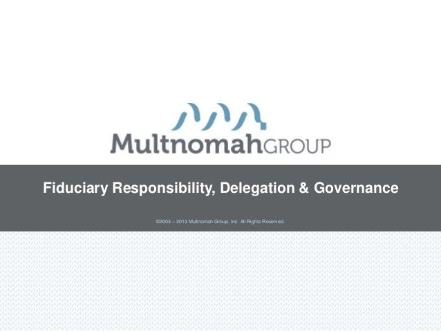 Fiduciary Responsibility, Delegation & Governance               ©2003 – 2013 Multnomah Group, Inc. All Rights Reserved.