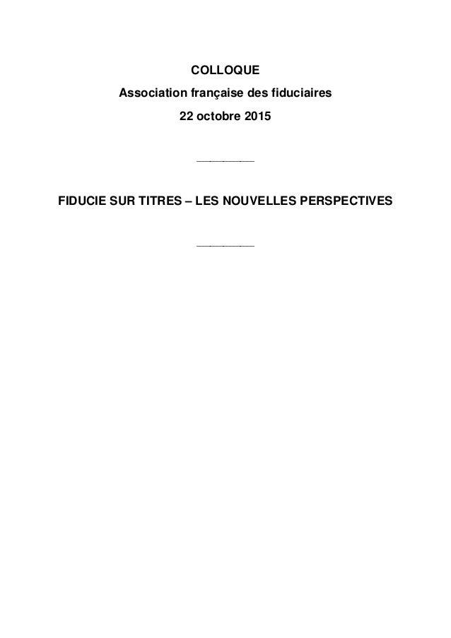 COLLOQUE Association française des fiduciaires 22 octobre 2015 _________________ FIDUCIE SUR TITRES – LES NOUVELLES PERSPE...