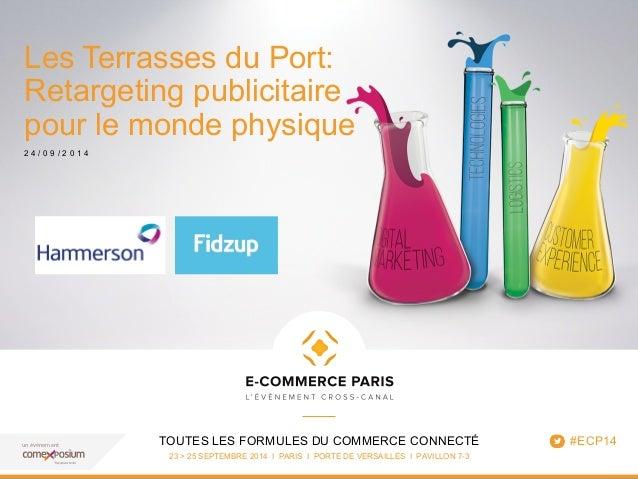 Les Terrasses du Port:  Retargeting publicitaire  pour le monde physique  2 4 / 0 9 / 2 0 1 4  TOUTES LES FORMULES DU COMM...