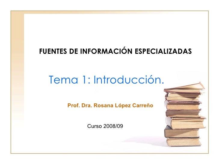 FUENTES DE INFORMACIÓN ESPECIALIZADAS Tema 1:  Introducción. Curso 2008/09 Prof. Dra. Rosana López Carreño