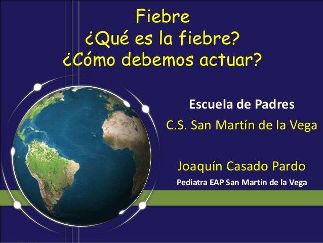 Fiebre  ¿Qué es la fiebre?¿Cómo debemos actuar?              Escuela de Padres          C.S. San Martín de la Vega        ...