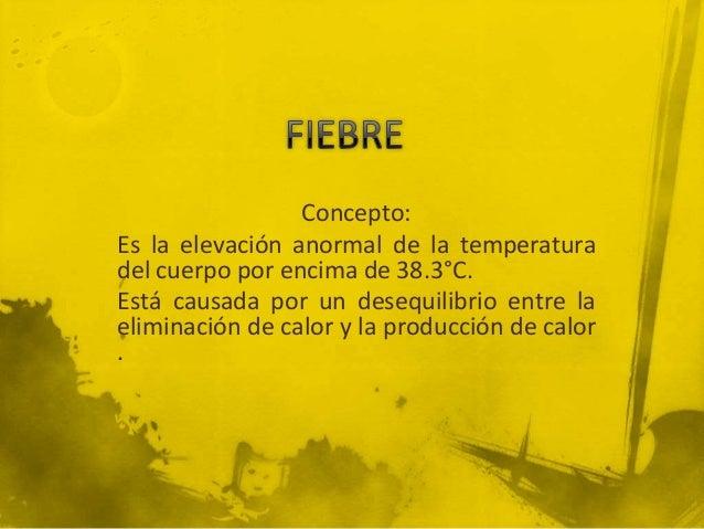Concepto:Es la elevación anormal de la temperaturadel cuerpo por encima de 38.3°C.Está causada por un desequilibrio entre ...