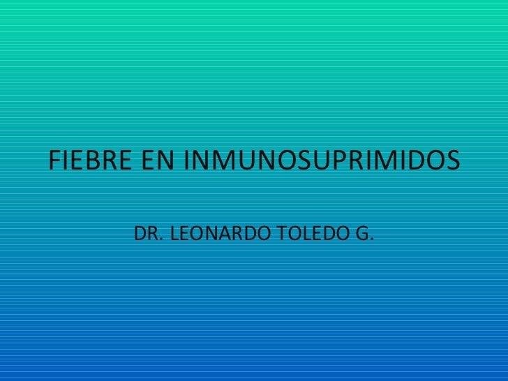 FIEBRE EN INMUNOSUPRIMIDOS DR. LEONARDO TOLEDO G.