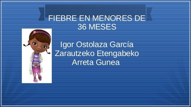 FIEBRE EN MENORES DE 36 MESES Igor Ostolaza García Zarautzeko Etengabeko Arreta Gunea