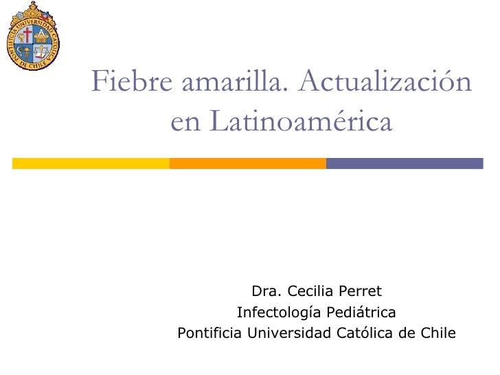 Fiebre amarilla. Actualización en Latinoamérica Dra. Cecilia Perret Infectología Pediátrica Pontificia Universidad Católic...
