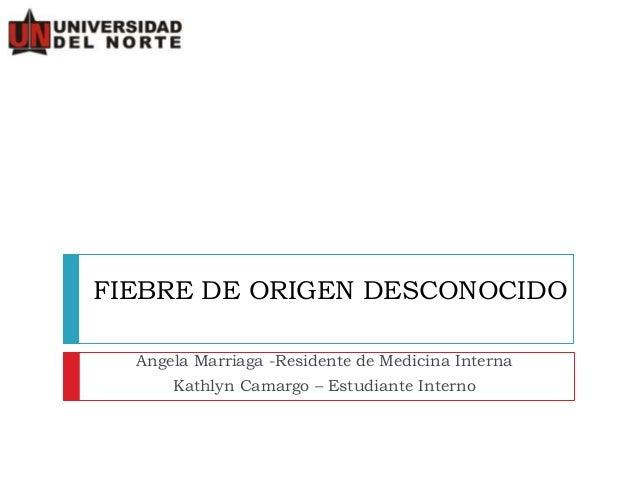 FIEBRE DE ORIGEN DESCONOCIDO Angela Marriaga -Residente de Medicina Interna Kathlyn Camargo – Estudiante Interno