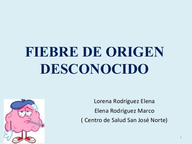 FIEBRE DE ORIGEN DESCONOCIDO Lorena Rodríguez Elena Elena Rodríguez Marco ( Centro de Salud San José Norte) 1