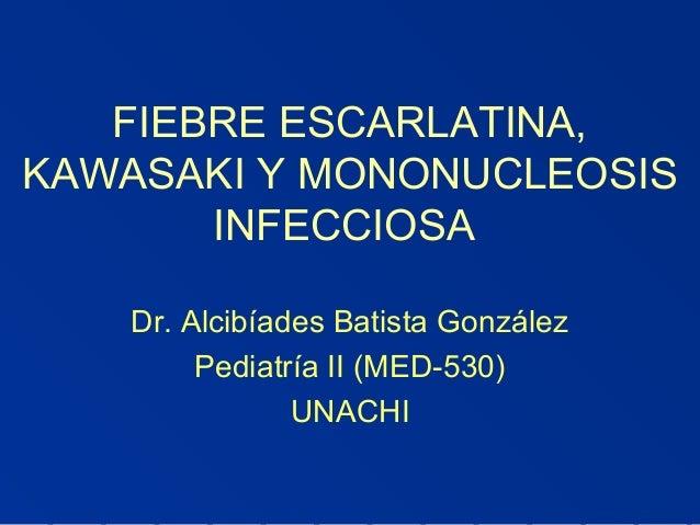 FIEBRE ESCARLATINA, KAWASAKI Y MONONUCLEOSIS INFECCIOSA Dr. Alcibíades Batista González Pediatría II (MED-530) UNACHI